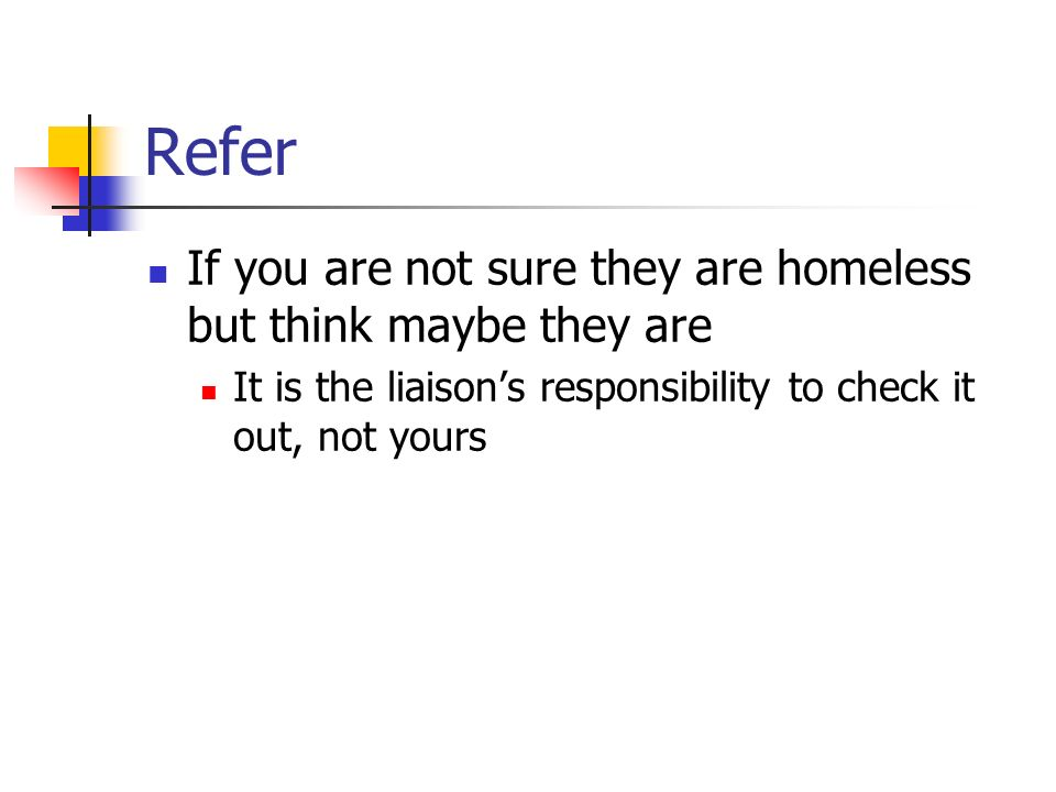 Refer If you are not sure they are homeless but think maybe they are