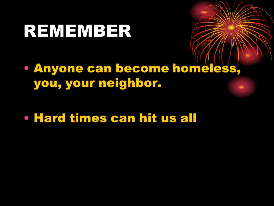 REMEMBER Anyone can become homeless, you, your neighbor.