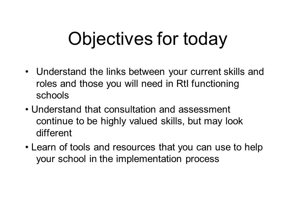 Objectives for today Understand the links between your current skills and roles and those you will need in RtI functioning schools.