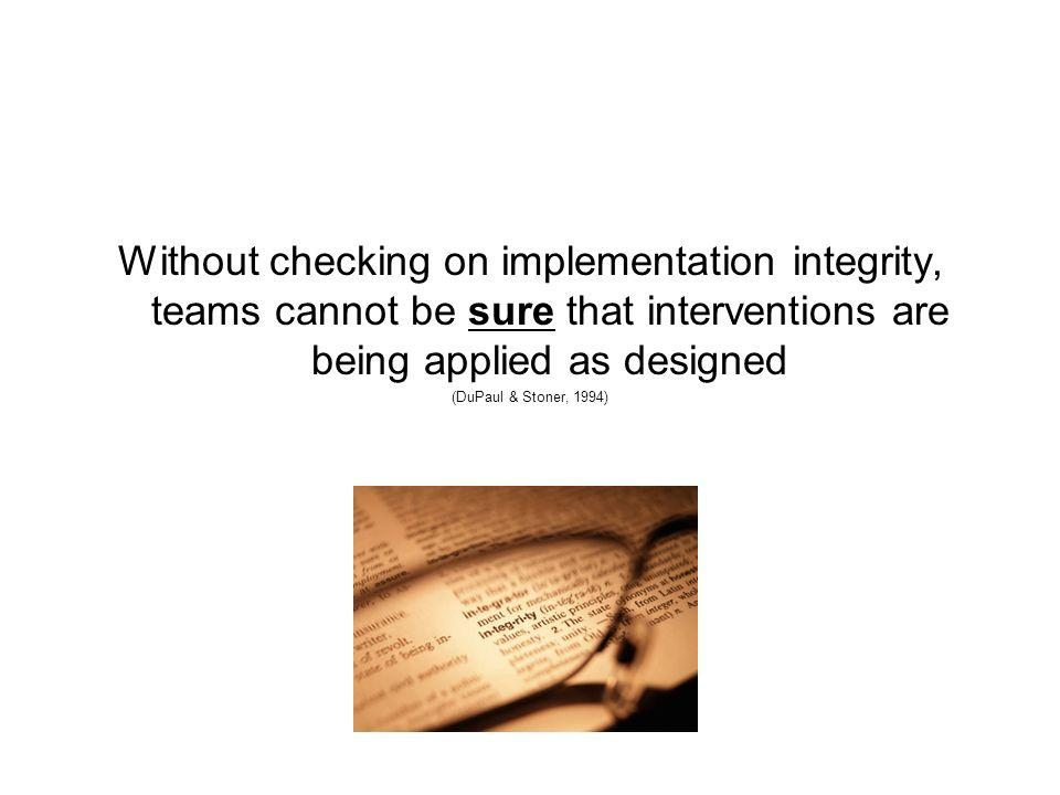 Without checking on implementation integrity, teams cannot be sure that interventions are being applied as designed