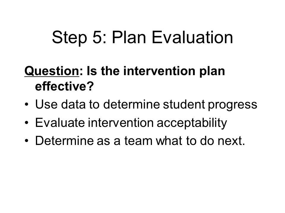 Step 5: Plan Evaluation Question: Is the intervention plan effective
