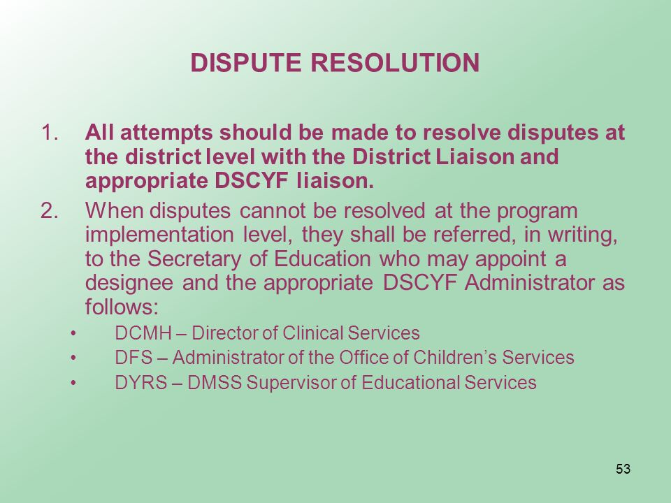 DISPUTE RESOLUTION 1. All attempts should be made to resolve disputes at the district level with the District Liaison and appropriate DSCYF liaison.