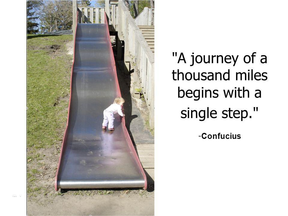 A journey of a thousand miles begins with a single step. -Confucius
