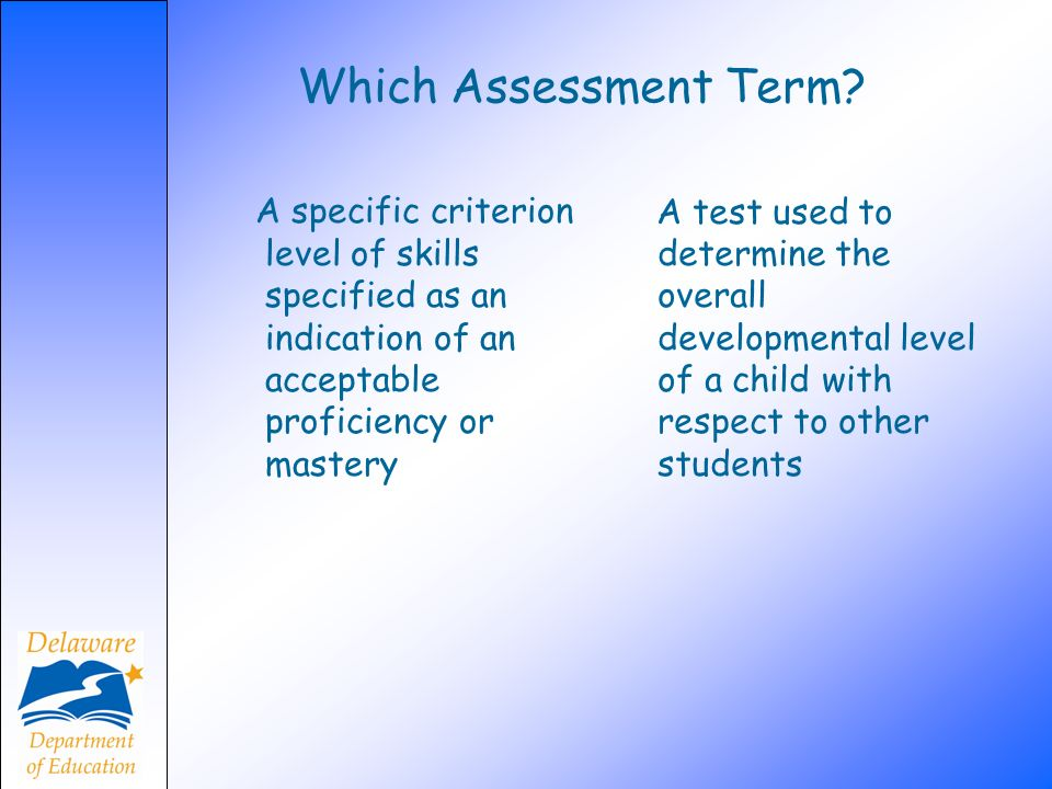 Which Assessment Term A specific criterion level of skills specified as an indication of an acceptable proficiency or mastery.