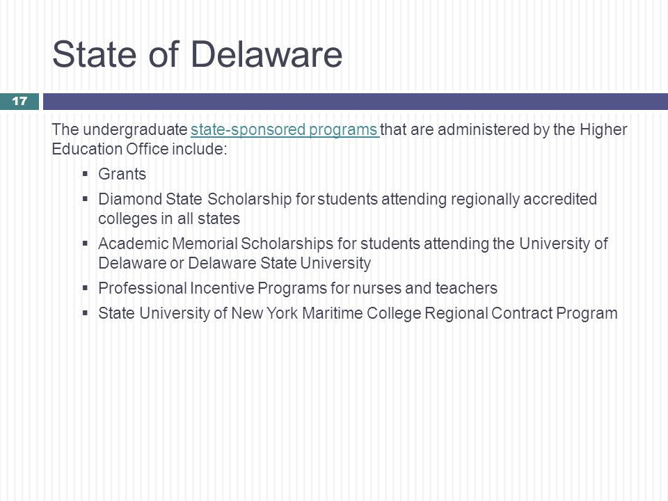 State of Delaware The undergraduate state-sponsored programs that are administered by the Higher Education Office include: