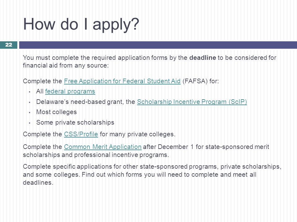 How do I apply You must complete the required application forms by the deadline to be considered for financial aid from any source: