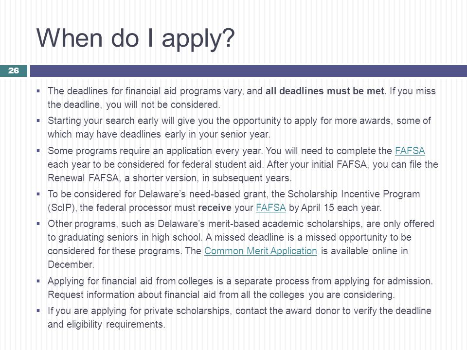 When do I apply The deadlines for financial aid programs vary, and all deadlines must be met. If you miss the deadline, you will not be considered.
