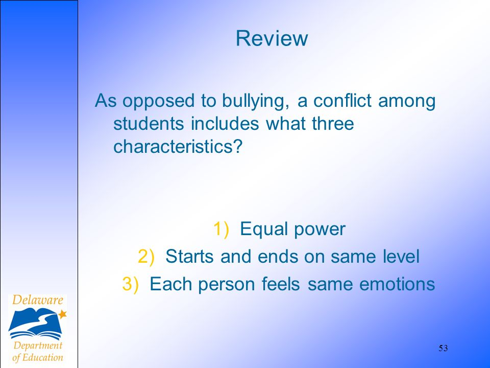 Review As opposed to bullying, a conflict among students includes what three characteristics Equal power.