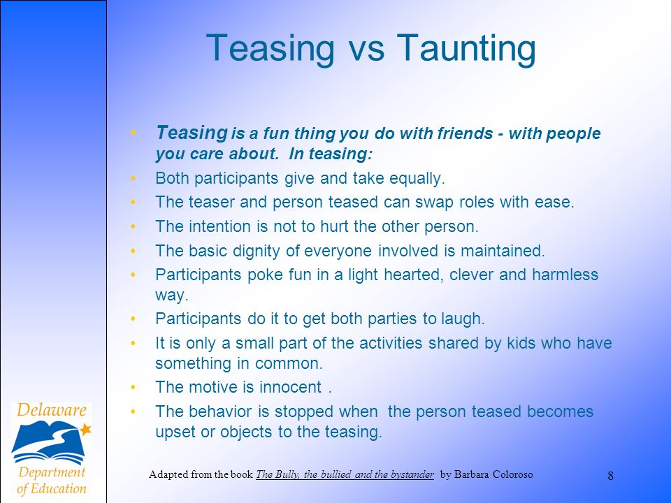 Teasing vs Taunting Teasing is a fun thing you do with friends - with people you care about. In teasing: