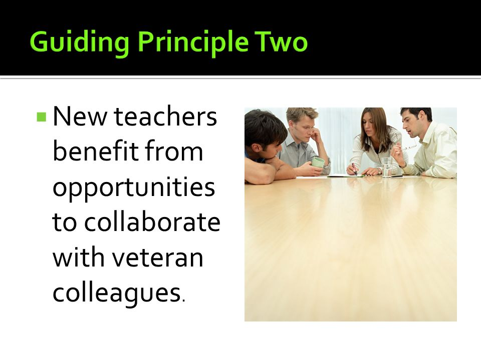 Guiding Principle Two New teachers benefit from opportunities to collaborate with veteran colleagues.