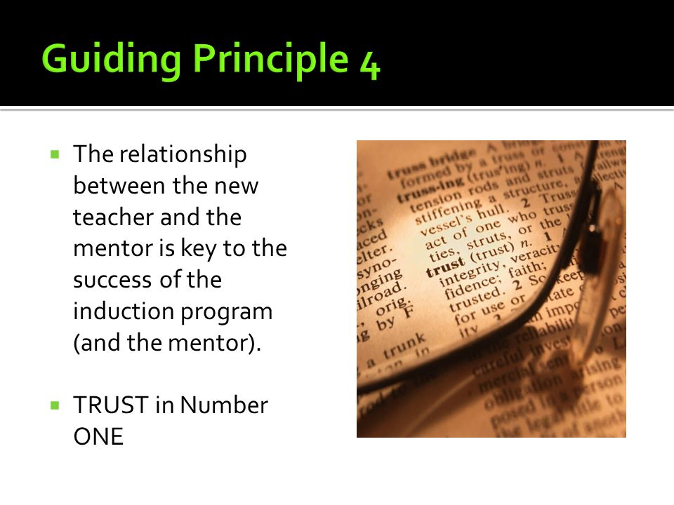 Guiding Principle 4 The relationship between the new teacher and the mentor is key to the success of the induction program (and the mentor).