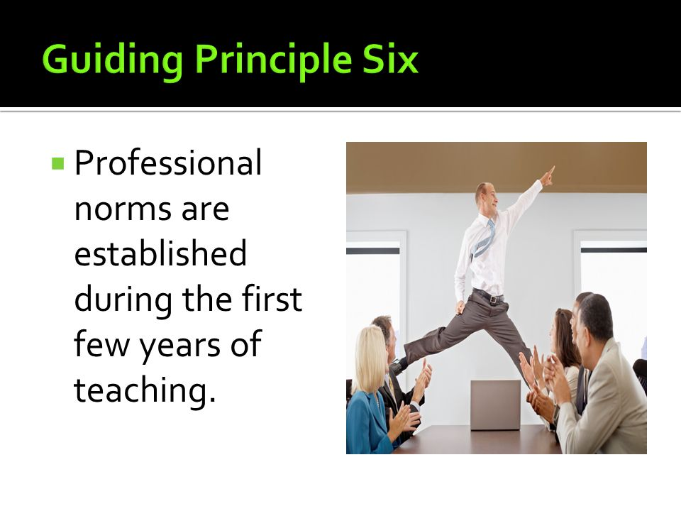 Guiding Principle Six Professional norms are established during the first few years of teaching.