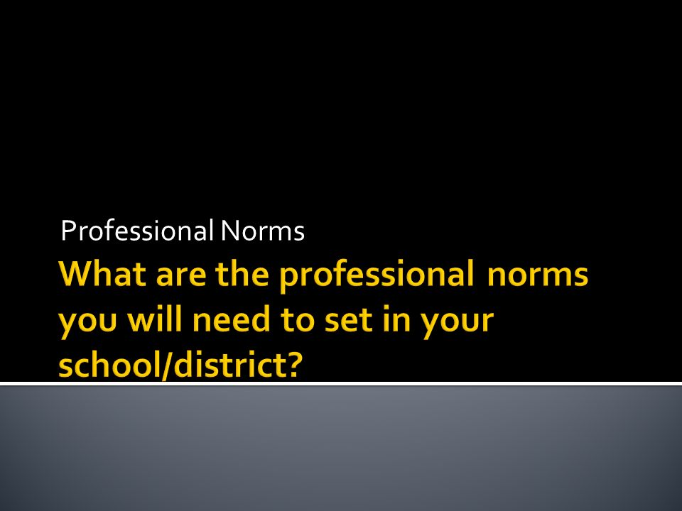 Professional Norms What are the professional norms you will need to set in your school/district