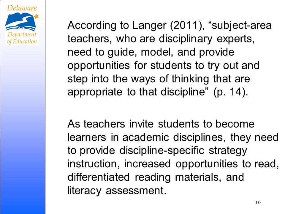According to Langer (2011), subject-area teachers, who are disciplinary experts, need to guide, model, and provide opportunities for students to try out and step into the ways of thinking that are appropriate to that discipline (p.