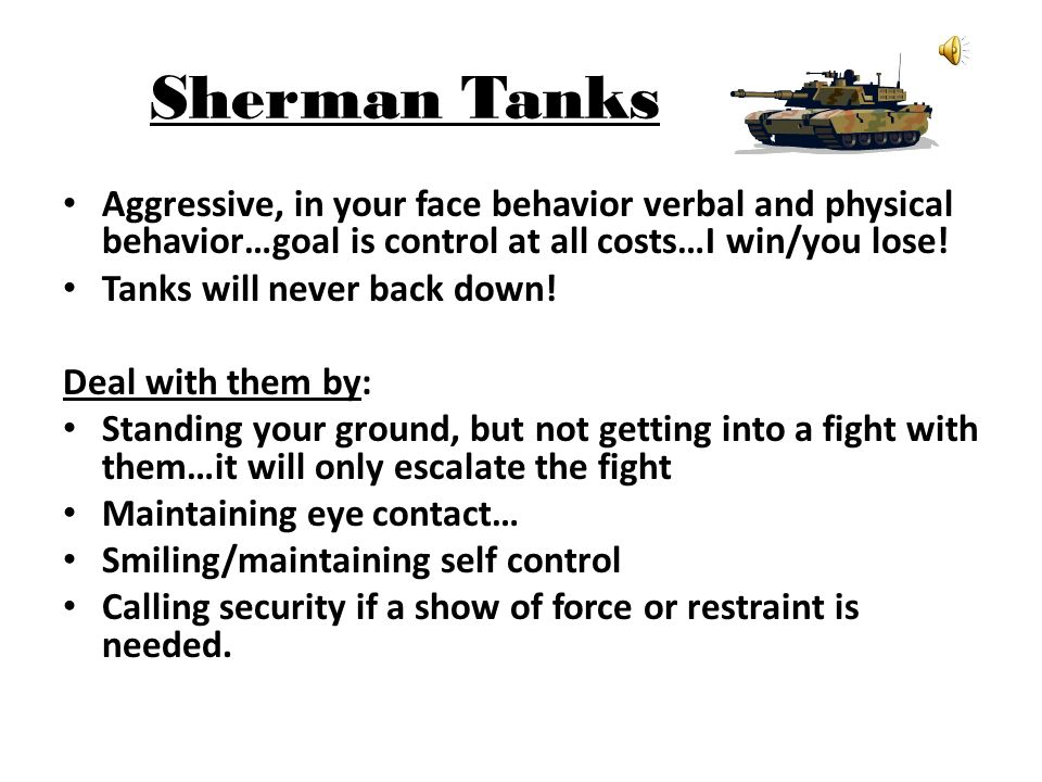 Sherman Tanks Aggressive, in your face behavior verbal and physical behavior…goal is control at all costs…I win/you lose!