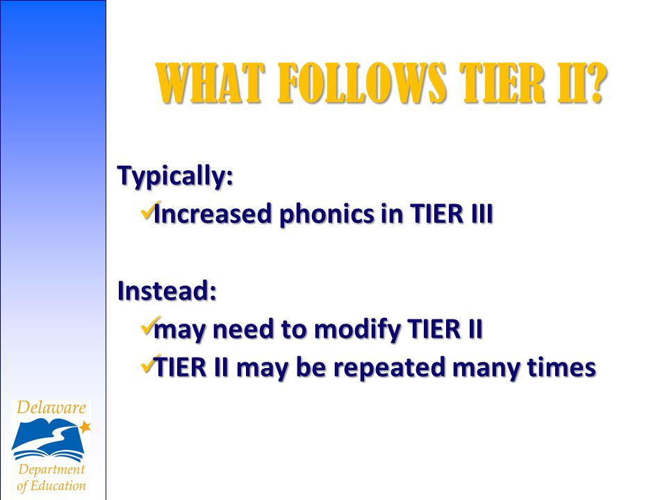 WHAT FOLLOWS TIER II Typically: Increased phonics in TIER III