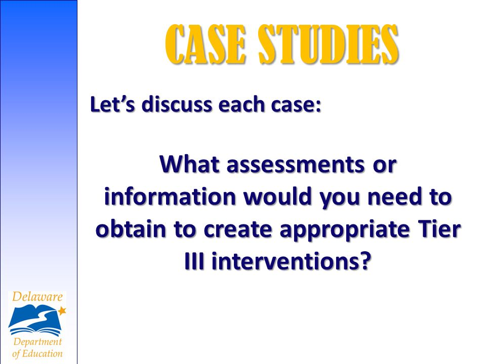 CASE STUDIES Let's discuss each case: What assessments or information would you need to obtain to create appropriate Tier III interventions