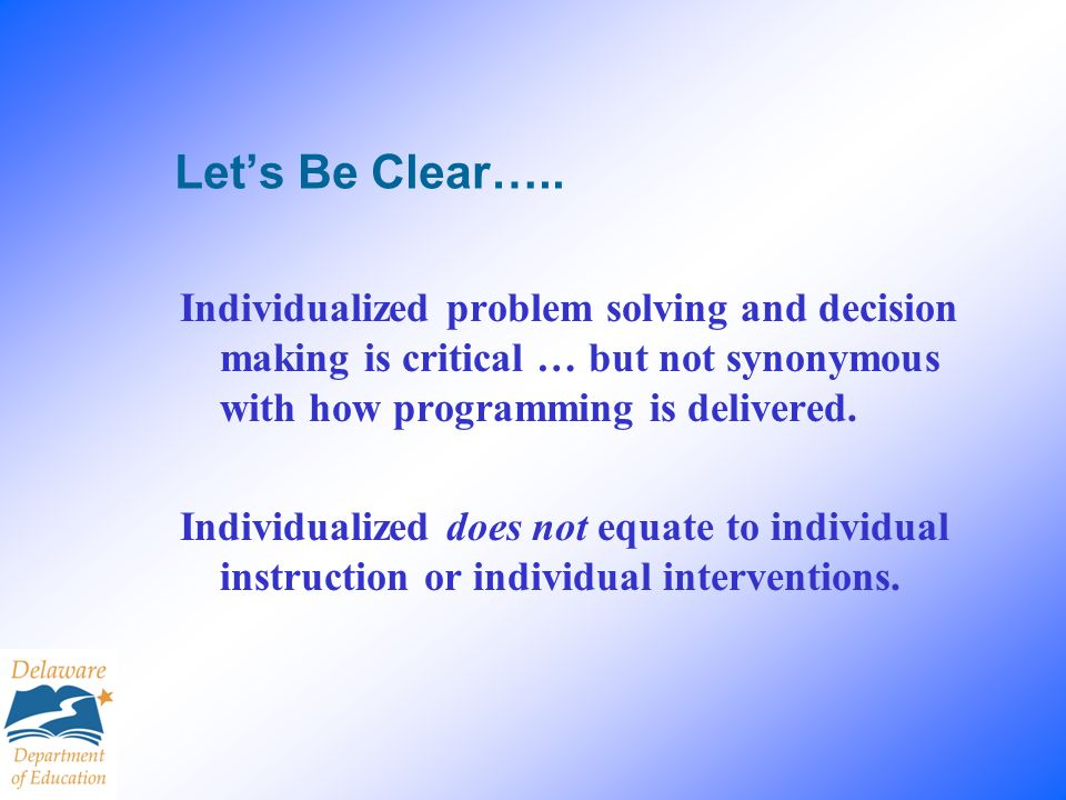 Let's Be Clear….. Individualized problem solving and decision making is critical … but not synonymous with how programming is delivered.