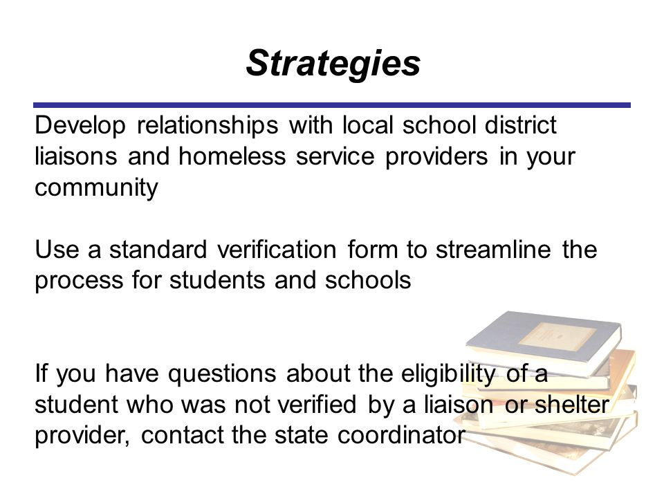 Strategies Develop relationships with local school district liaisons and homeless service providers in your community.