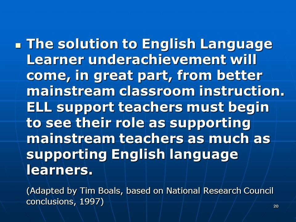 The solution to English Language Learner underachievement will come, in great part, from better mainstream classroom instruction. ELL support teachers must begin to see their role as supporting mainstream teachers as much as supporting English language learners.