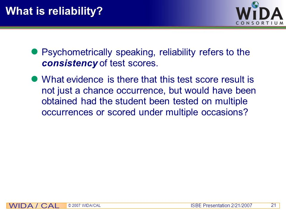 What is reliability Psychometrically speaking, reliability refers to the consistency of test scores.