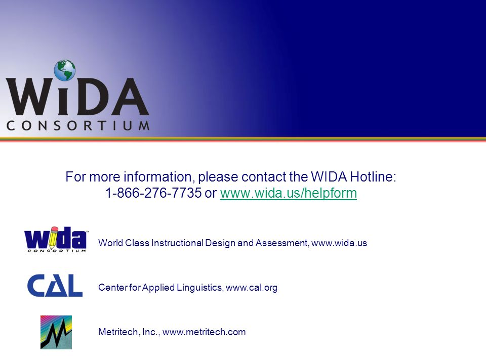For more information, please contact the WIDA Hotline: 1-866-276-7735 or www.wida.us/helpform