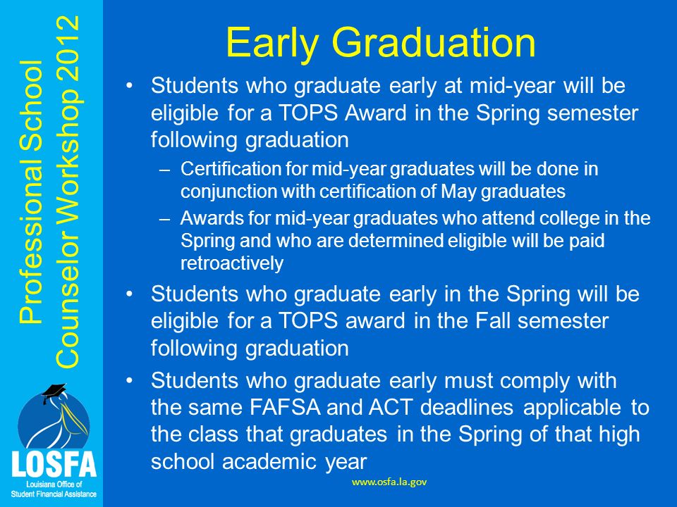 Early Graduation Students who graduate early at mid-year will be eligible for a TOPS Award in the Spring semester following graduation.