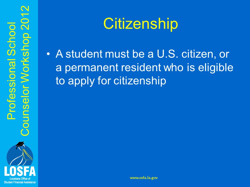 Citizenship A student must be a U.S. citizen, or a permanent resident who is eligible to apply for citizenship.