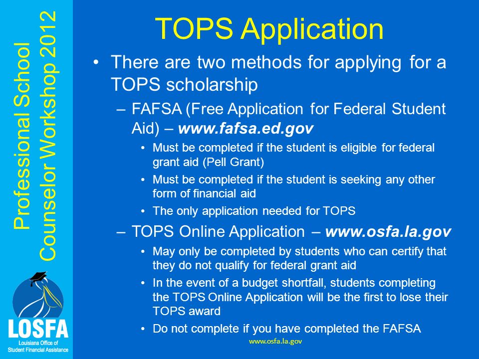 TOPS Application There are two methods for applying for a TOPS scholarship. FAFSA (Free Application for Federal Student Aid) – www.fafsa.ed.gov.