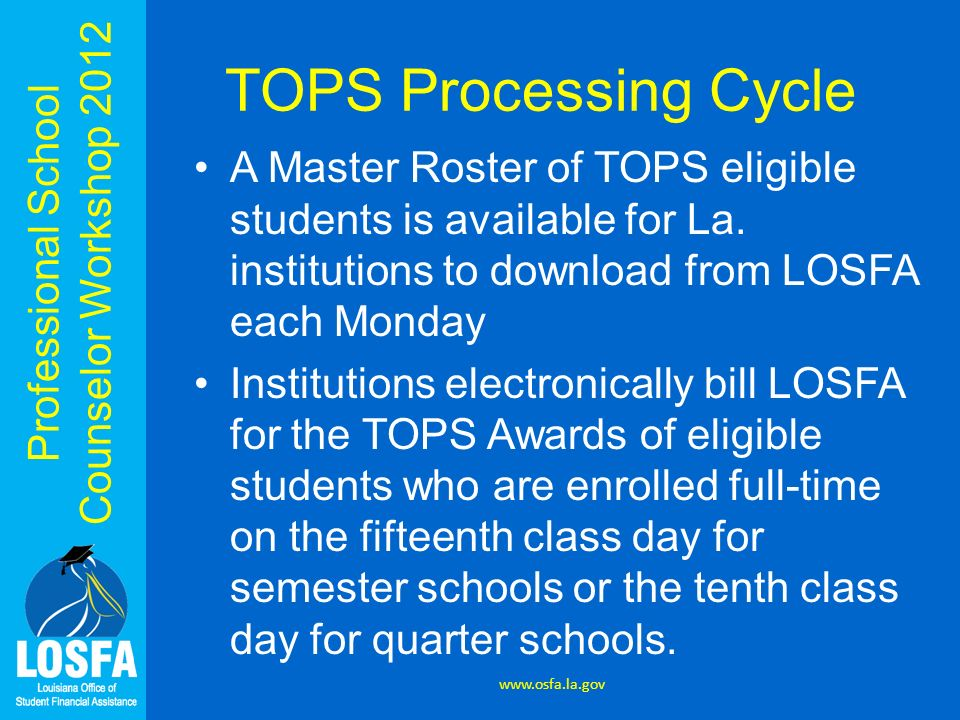 TOPS Processing Cycle A Master Roster of TOPS eligible students is available for La. institutions to download from LOSFA each Monday.