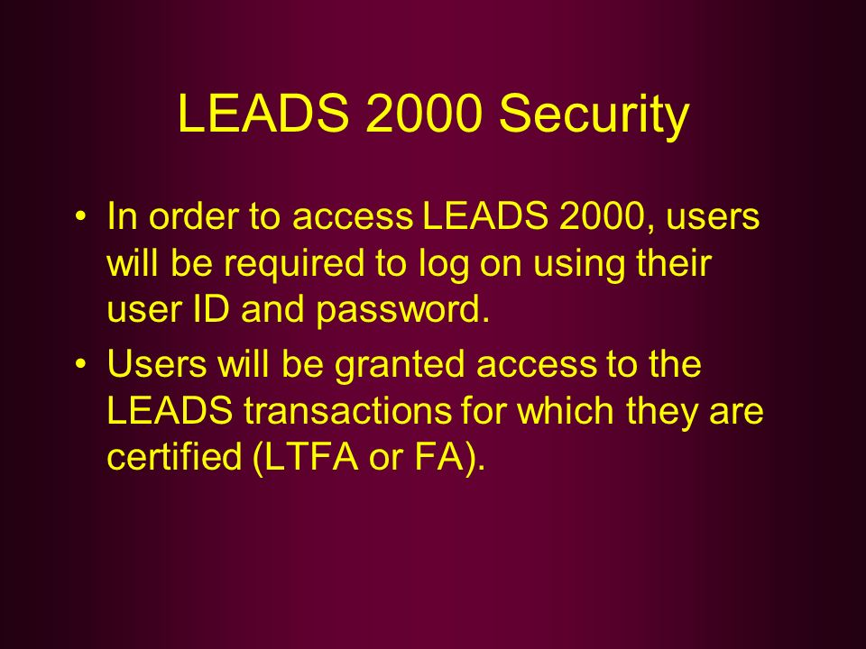 LEADS 2000 Security In order to access LEADS 2000, users will be required to log on using their user ID and password.