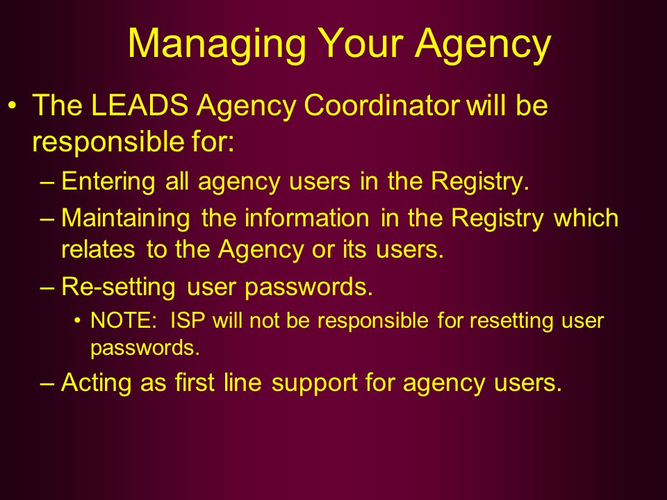 Managing Your Agency The LEADS Agency Coordinator will be responsible for: Entering all agency users in the Registry.