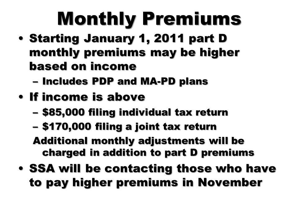 Monthly Premiums Starting January 1, 2011 part D monthly premiums may be higher based on income. Includes PDP and MA-PD plans.