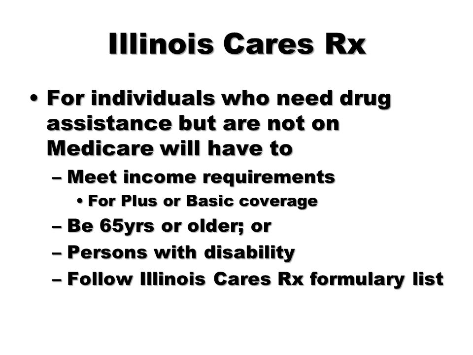 Illinois Cares Rx For individuals who need drug assistance but are not on Medicare will have to. Meet income requirements.