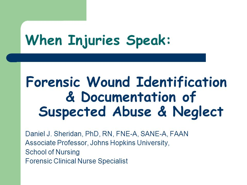 When Injuries Speak: Forensic Wound Identification & Documentation of Suspected Abuse & Neglect. Daniel J. Sheridan, PhD, RN, FNE-A, SANE-A, FAAN.