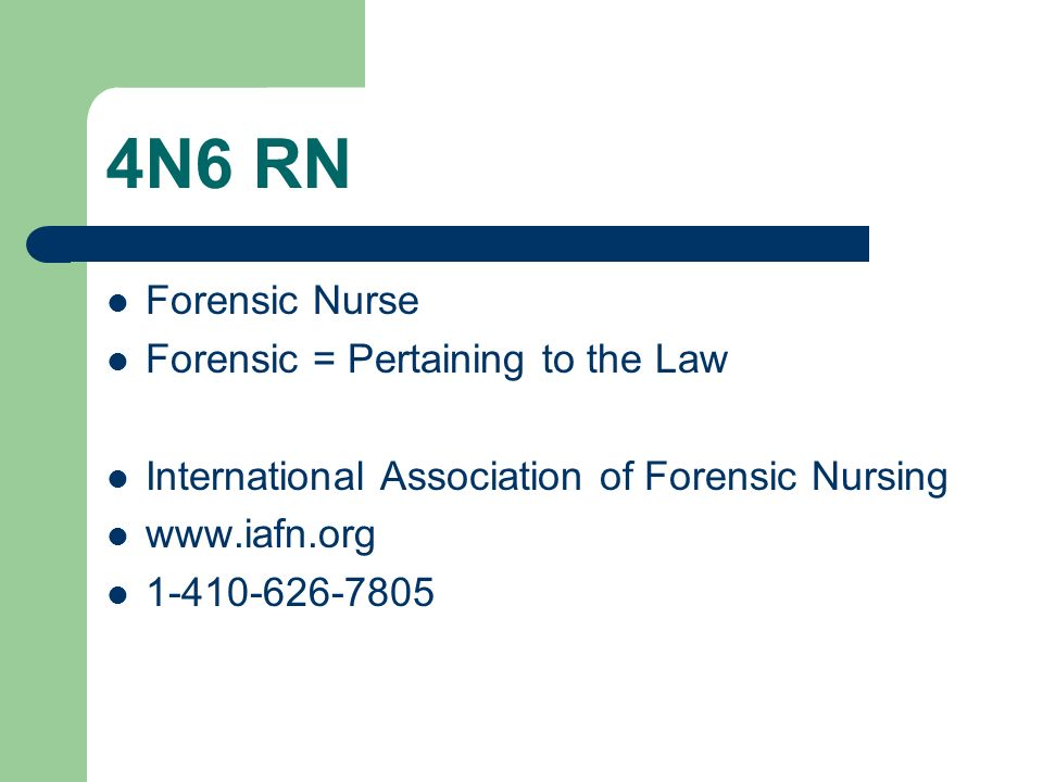 4N6 RN Forensic Nurse Forensic = Pertaining to the Law