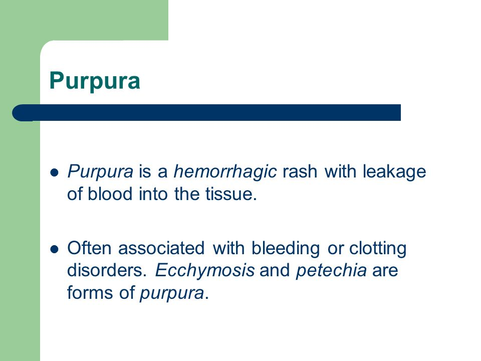 Purpura Purpura is a hemorrhagic rash with leakage of blood into the tissue.