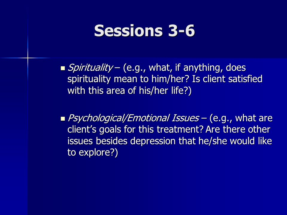 Sessions 3-6 Spirituality – (e.g., what, if anything, does spirituality mean to him/her Is client satisfied with this area of his/her life )