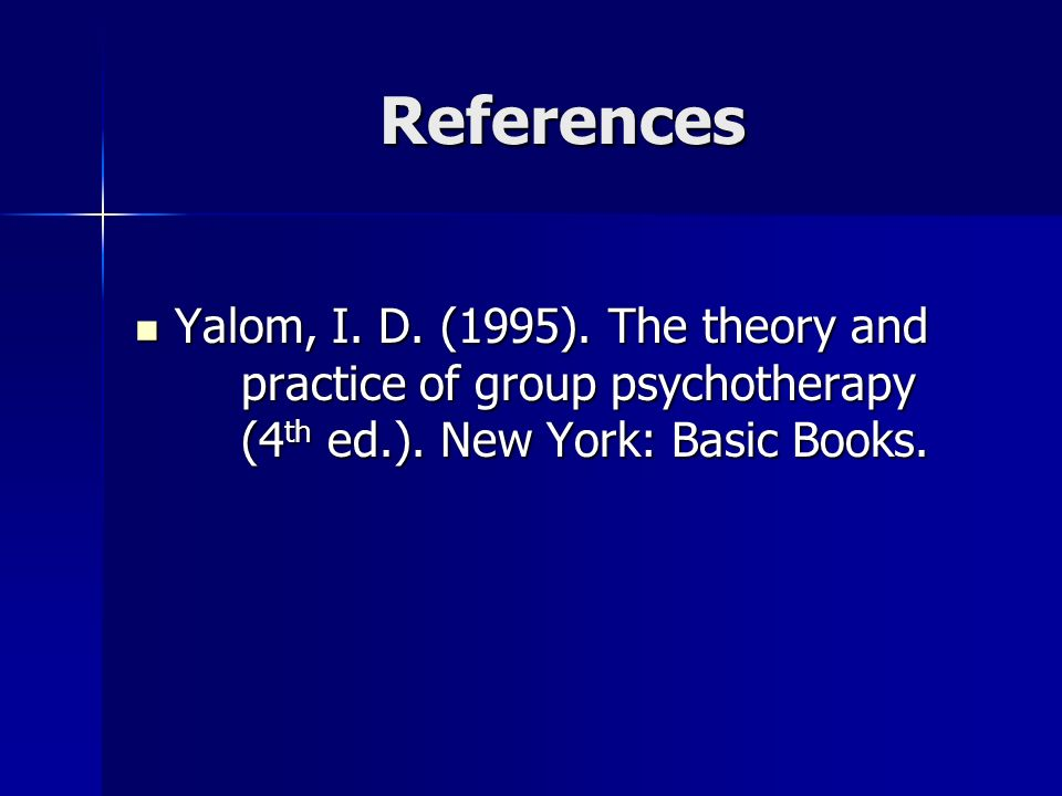 References Yalom, I. D. (1995). The theory and practice of group psychotherapy (4th ed.).