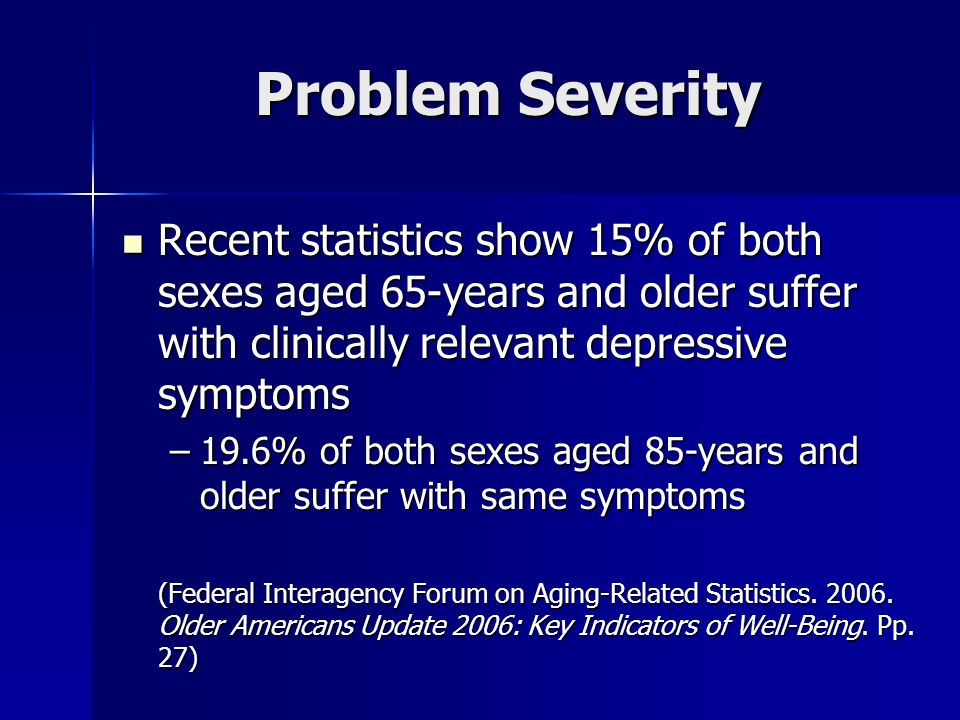 Problem Severity Recent statistics show 15% of both sexes aged 65-years and older suffer with clinically relevant depressive symptoms.