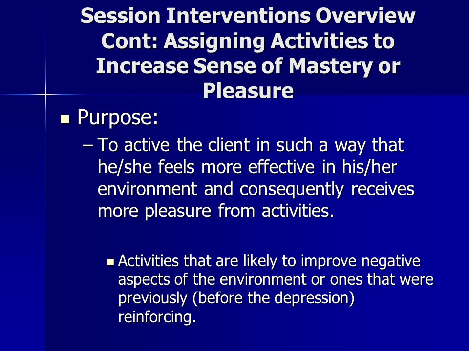 Session Interventions Overview Cont: Assigning Activities to Increase Sense of Mastery or Pleasure