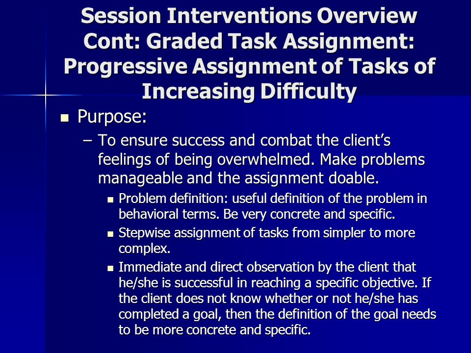 Session Interventions Overview Cont: Graded Task Assignment: Progressive Assignment of Tasks of Increasing Difficulty
