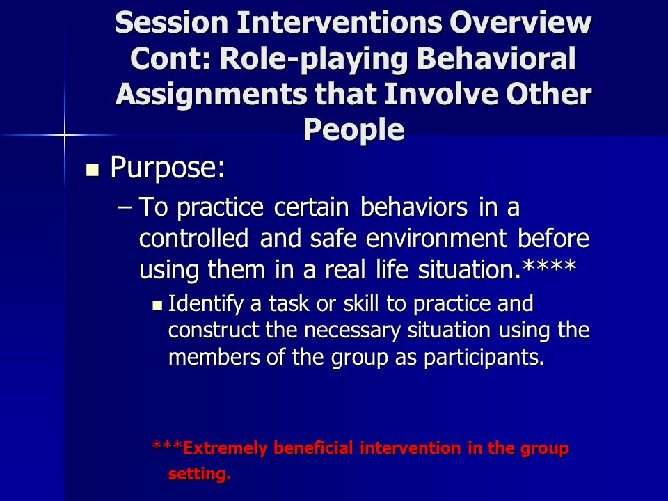 Session Interventions Overview Cont: Role-playing Behavioral Assignments that Involve Other People
