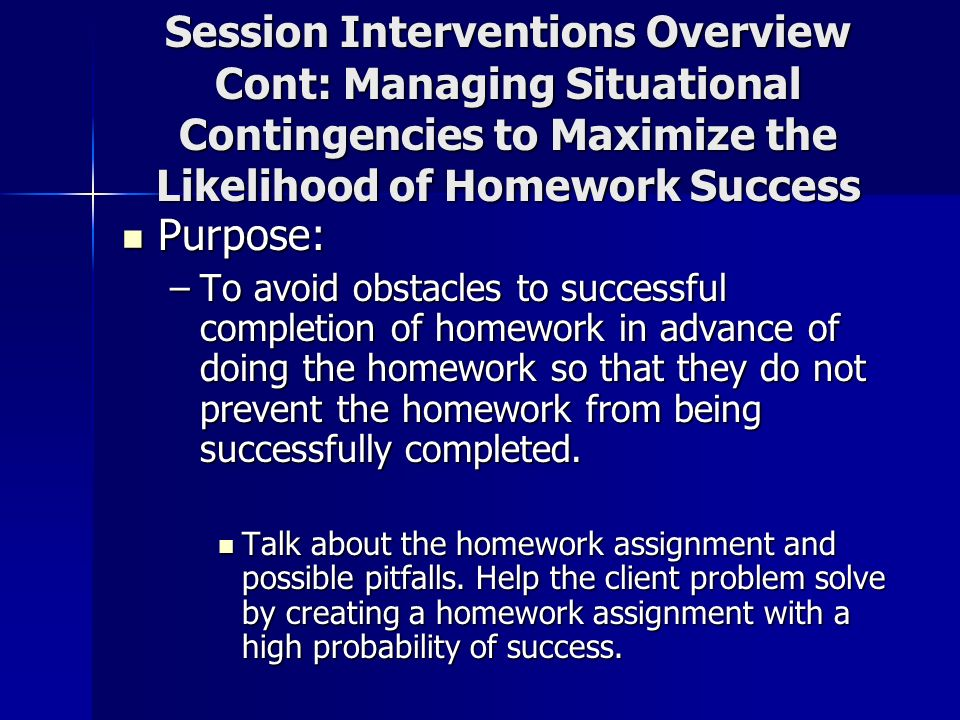 Session Interventions Overview Cont: Managing Situational Contingencies to Maximize the Likelihood of Homework Success