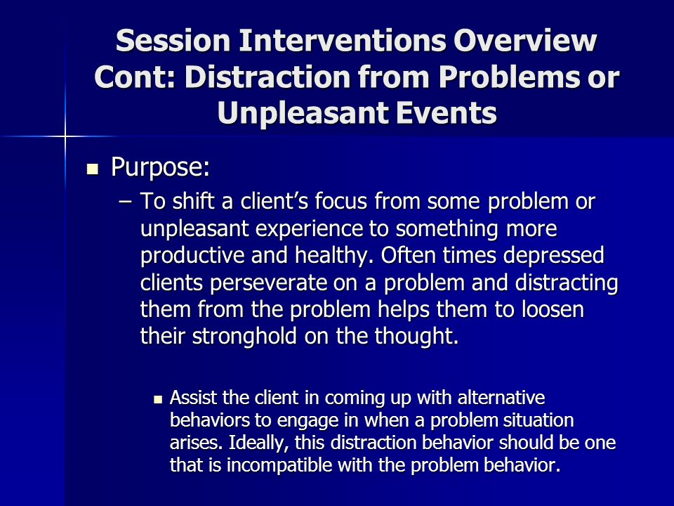 Session Interventions Overview Cont: Distraction from Problems or Unpleasant Events