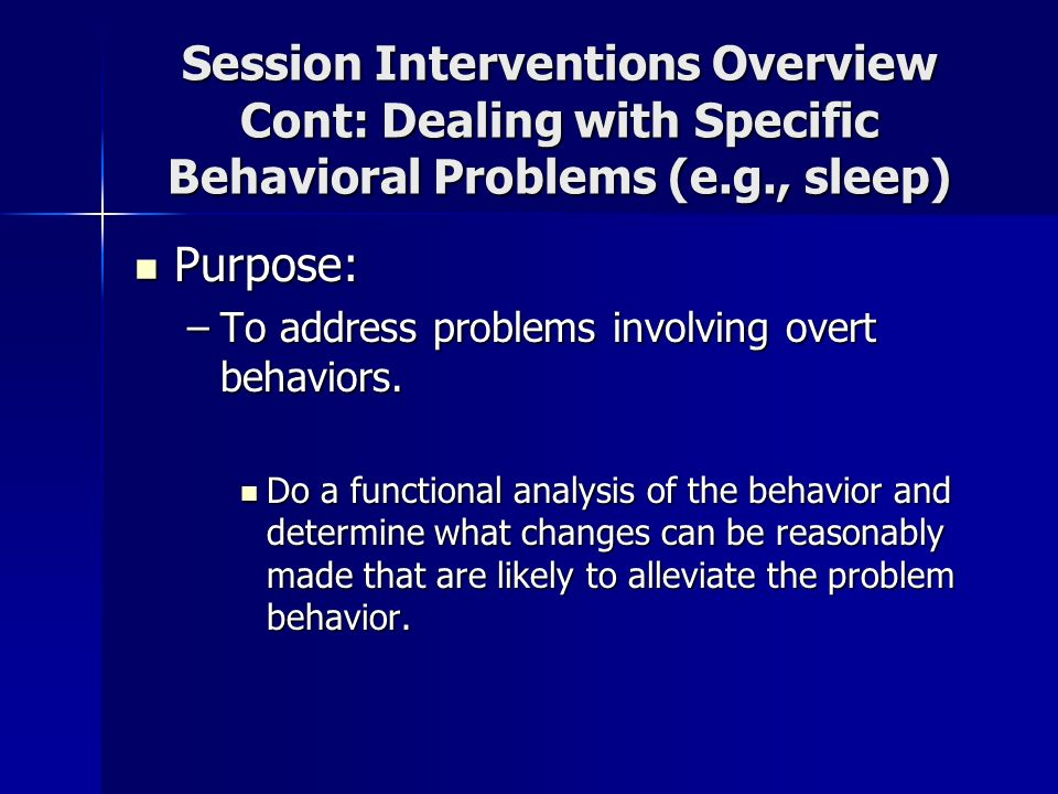 Session Interventions Overview Cont: Dealing with Specific Behavioral Problems (e.g., sleep)