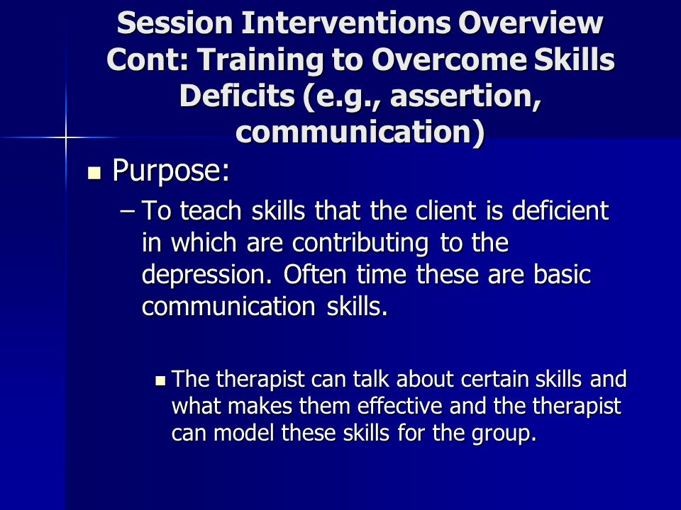 Session Interventions Overview Cont: Training to Overcome Skills Deficits (e.g., assertion, communication)