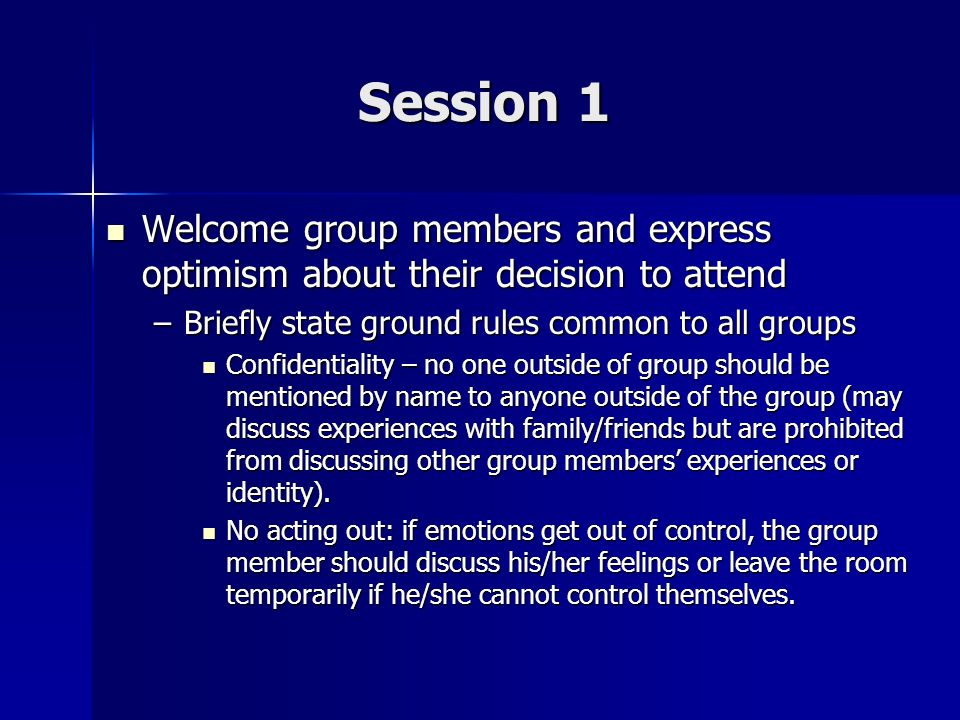 Session 1 Welcome group members and express optimism about their decision to attend. Briefly state ground rules common to all groups.