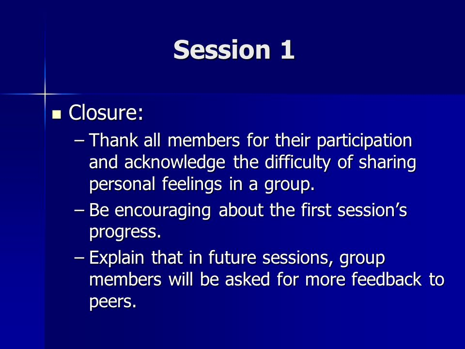 Session 1 Closure: Thank all members for their participation and acknowledge the difficulty of sharing personal feelings in a group.