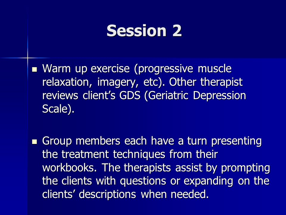 Session 2 Warm up exercise (progressive muscle relaxation, imagery, etc). Other therapist reviews client's GDS (Geriatric Depression Scale).